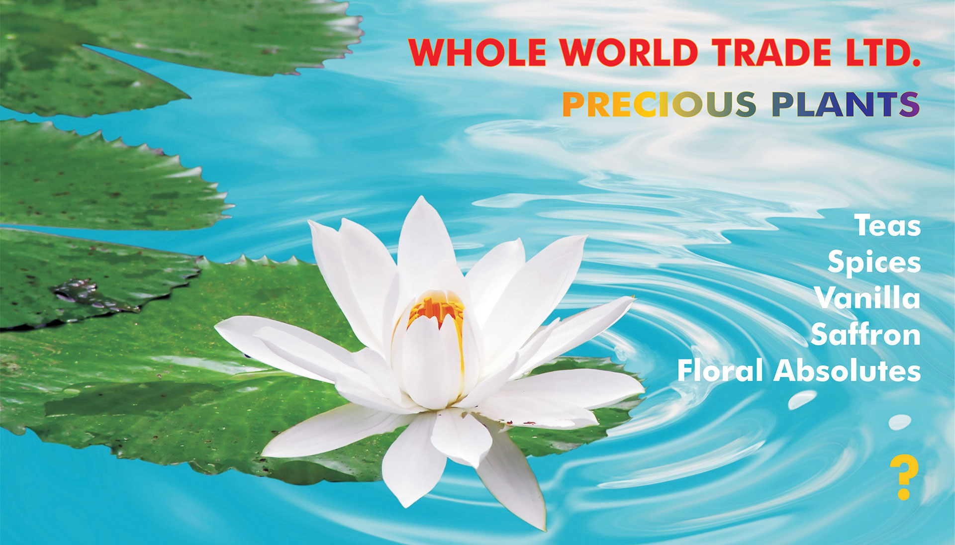 Whole World Trade Ltd. precious plants, teas, spices, vanilla, saffron, and floral absolutes.